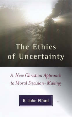 The Ethics of Uncertainty: A New Christian Approach to Moral Decision-making by R.J. Elford