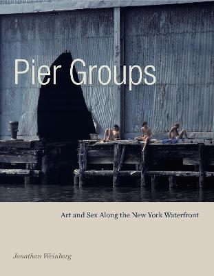 Pier Groups: Art and Sex Along the New York Waterfront by Jonathan Weinberg