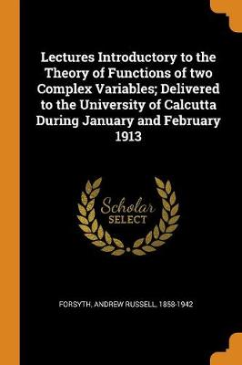 Lectures Introductory to the Theory of Functions of Two Complex Variables; Delivered to the University of Calcutta During January and February 1913 by Andrew Russell 1858-1942 Forsyth