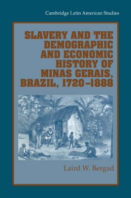 Slavery and the Demographic and Economic History of Minas Gerais, Brazil, 1720-1888 by Laird Bergad