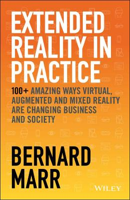 Extended Reality in Practice: 100+ Amazing Ways Virtual, Augmented and Mixed Reality Are Changing Business and Society by Bernard Marr