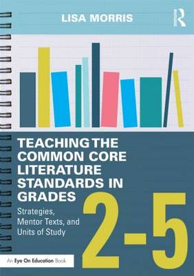 Teaching the Common Core Literature Standards in Grades 2-5 by Lisa Morris