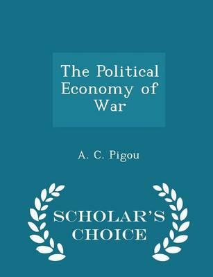 The Political Economy of War - Scholar's Choice Edition by A C Pigou