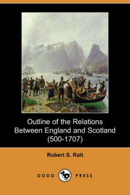 Outline of the Relations Between England and Scotland (500-1707) (Dodo Press) by Robert S Rait