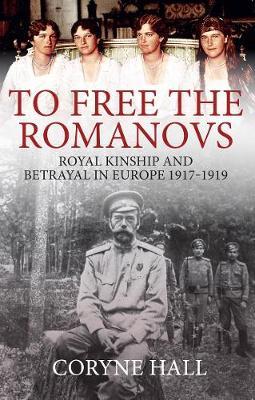 To Free the Romanovs: Royal Kinship and Betrayal in Europe 1917-1919 by Coryne Hall
