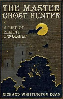 The Master Ghost Hunter: A Life of Elliott O'Donnell by Richard Whittington-Egan