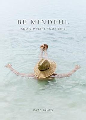 Be Mindful and Simplify Your Life by Kate James
