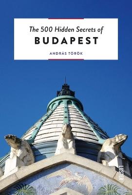 The 500 Hidden Secrets of Budapest by Andras Torok