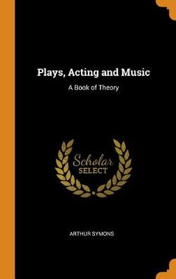 Plays, Acting and Music: A Book of Theory by Arthur Symons