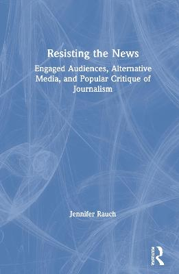 Resisting the News: Engaged Audiences, Alternative Media, and Popular Critique of Journalism by Jennifer Rauch