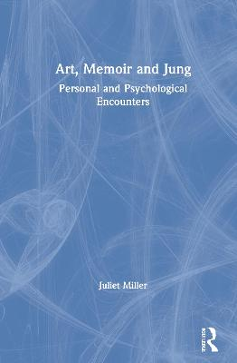 Art, Memoir and Jung: Personal and Psychological Encounters by Juliet Miller
