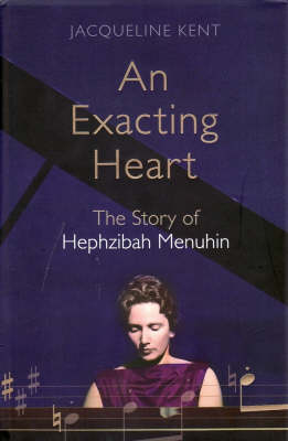 An Exacting Heart: The Story of Hephzibah Menuhin by Jacqueline Kent