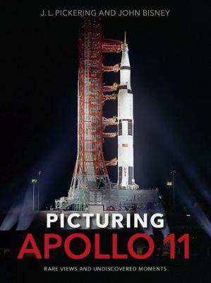 Picturing Apollo 11: Rare Views and Undiscovered Moments by J.L. Pickering
