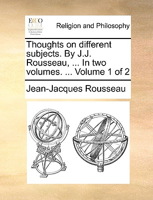 Thoughts on Different Subjects. by J.J. Rousseau, ... in Two Volumes. ... Volume 1 of 2 by Jean Jacques Rousseau