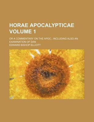 Horae Apocalypticae Volume 1; Or a Commentary on the Apoc., Including Also an Examination of Dan by Edward Bishop Elliott