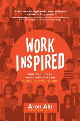 WorkInspired: How to Build an Organization Where Everyone Loves to Work by Aron Ain