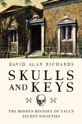Skulls and Keys - The Hidden History of Yale`s Secret Societies by David A. Richards