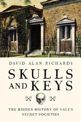 Skulls and Keys - The Hidden History of Yale`s Secret Societies by David Alan Richards