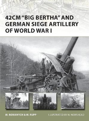 42cm 'Big Bertha' and German Siege Artillery of World War I by Marc Romanych