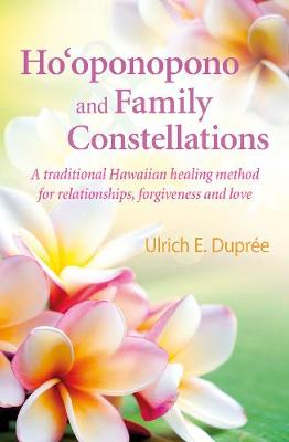 Ho'Oponopono and Family Constellations: A Traditional Hawaiian Healing Method for Relationships, Forgiveness and Love by Ulrich Dupree