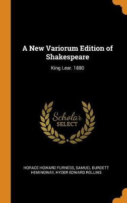 A New Variorum Edition of Shakespeare: King Lear. 1880 by Horace Howard Furness