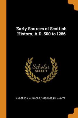 Early Sources of Scottish History, A.D. 500 to 1286 by Alan Orr 1879-1958 Anderson, Ed