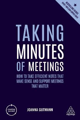Taking Minutes of Meetings: How to Take Efficient Notes that Make Sense and Support Meetings that Matter by Joanna Gutmann