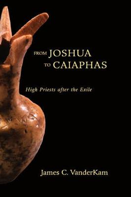 From Joshua to Caiaphas: High Priests after the Exile by James C. VanderKam