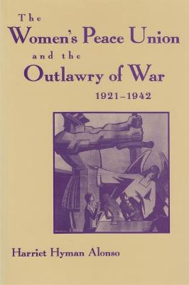 Women's Peace Union and the Outlawry of War, 1921-1942 by Harriet Hyman Alonso
