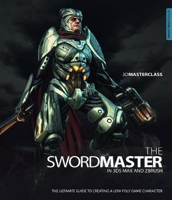 3D Masterclass: The Swordmaster in 3ds Max and Zbrush by Gavin Goulden