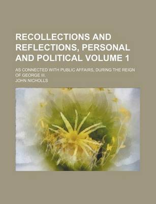Recollections and Reflections, Personal and Political; As Connected with Public Affairs, During the Reign of George III. Volume 1 by John Nicholls