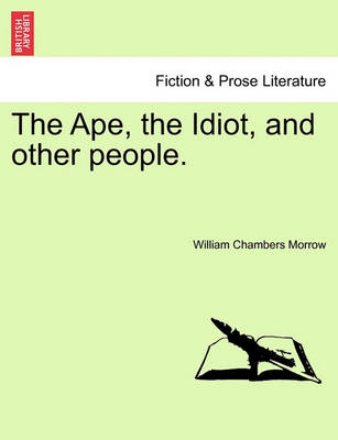 The Ape, the Idiot, and Other People. by William Chambers Morrow