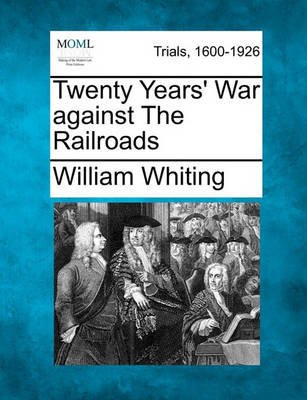 Twenty Years' War Against the Railroads by Dr William Whiting