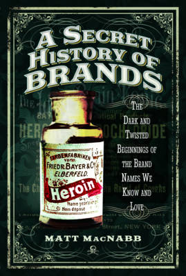 A Secret History of Brands by Matt MacNabb