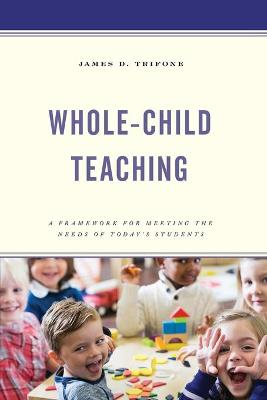 Whole-Child Teaching: A Framework for Meeting the Needs of Today's Students by James D. Trifone