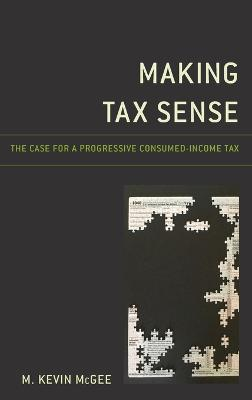 Making Tax Sense: The Case for a Progressive Consumed-Income Tax by M. Kevin McGee