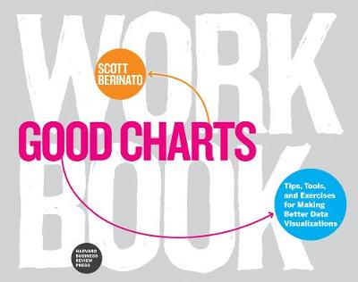 Good Charts Workbook: Tips, Tools, and Exercises for Making Better Data Visualizations by Scott Berinato