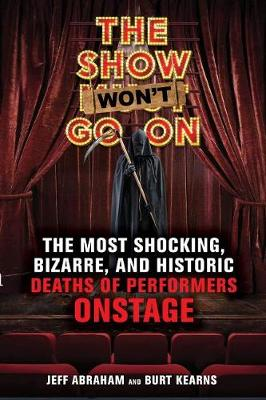The Show Won't Go On: The Most Shocking, Bizarre, and Historic Deaths of Performers Onstage by Jeff Abraham