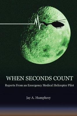 When Seconds Count: Reports From an Emergency Medical Helicopter Pilot by Jay a Humphrey