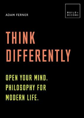 Think Differently: Open your mind. Philosophy for modern life by
