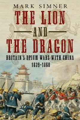 The Lion and the Dragon: Britain's Opium Wars with China 1839-1860 book