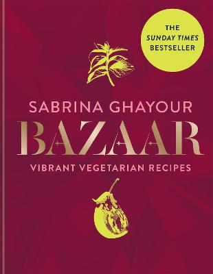 Bazaar: Vibrant vegetarian and plant-based recipes: The 4th book from the bestselling author of Persiana, Sirocco, Feasts and Simply by Sabrina Ghayour