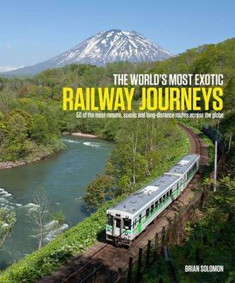 World's Most Exotic Railway Journeys by Brian Solomon