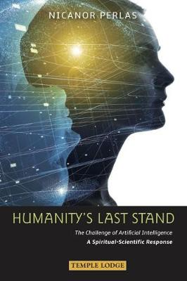 Humanity's Last Stand: The Challenge of Artificial Intelligence - A Spiritual-Scientific Response by Nicanor Perlas
