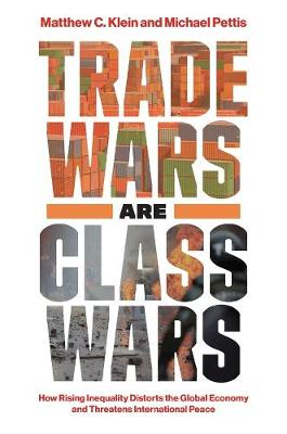 Trade Wars Are Class Wars: How Rising Inequality Distorts the Global Economy and Threatens International Peace by Matthew C. Klein