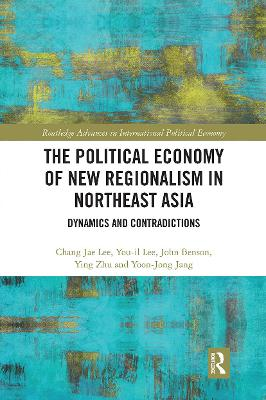 The Political Economy of New Regionalism in Northeast Asia: Dynamics and Contradictions by Chang Jae Lee