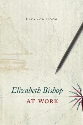 Elizabeth Bishop at Work by Eleanor Cook