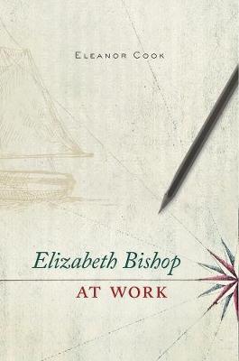 Elizabeth Bishop at Work by Eleanor Cook