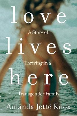 Love Lives Here: A Story of Thriving in a Transgender Family by Amanda Jette Knox