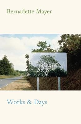 Works and Days by Bernadette Mayer